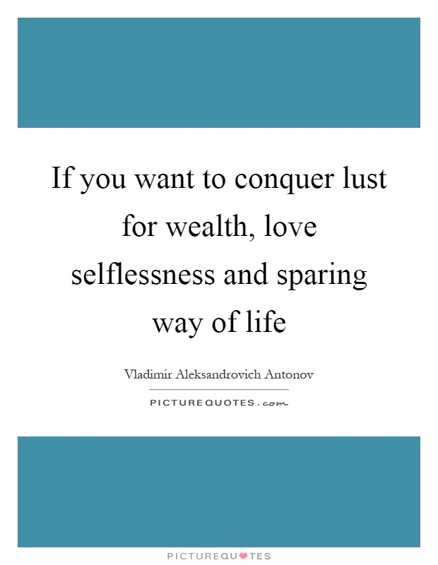 If you want to conquer lust for wealth, love selflessness and sparing way of life Picture Quote #1