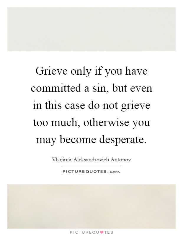 Grieve only if you have committed a sin, but even in this case do not grieve too much, otherwise you may become desperate Picture Quote #1