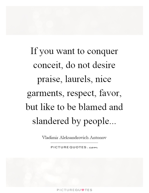 If you want to conquer conceit, do not desire praise, laurels, nice garments, respect, favor, but like to be blamed and slandered by people Picture Quote #1