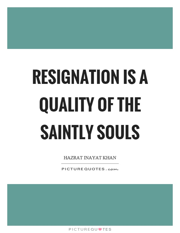 Resignation is a quality of the saintly souls Picture Quote #1