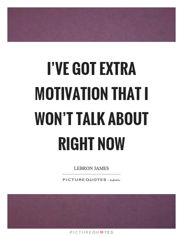 I've got extra motivation that I won't talk about right now Picture Quote #1