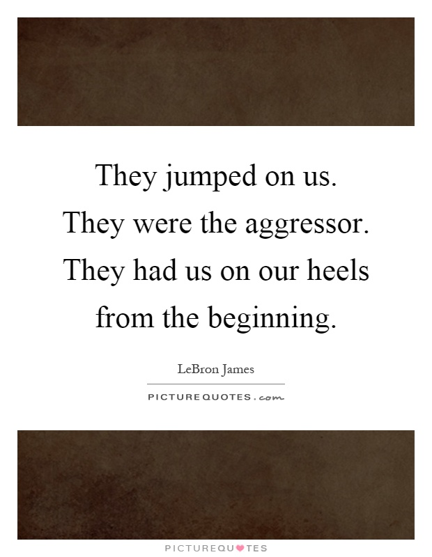 They jumped on us. They were the aggressor. They had us on our heels from the beginning Picture Quote #1