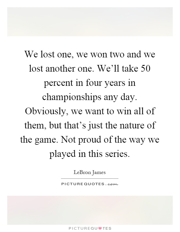 We lost one, we won two and we lost another one. We'll take 50 percent in four years in championships any day. Obviously, we want to win all of them, but that's just the nature of the game. Not proud of the way we played in this series Picture Quote #1