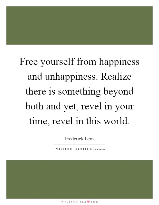 Free yourself from happiness and unhappiness. Realize there is something beyond both and yet, revel in your time, revel in this world Picture Quote #1
