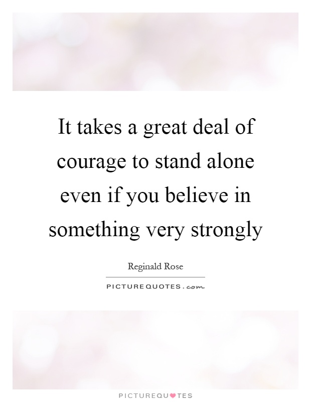 It takes a great deal of courage to stand alone even if you believe in something very strongly Picture Quote #1