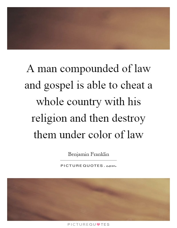 A man compounded of law and gospel is able to cheat a whole country with his religion and then destroy them under color of law Picture Quote #1