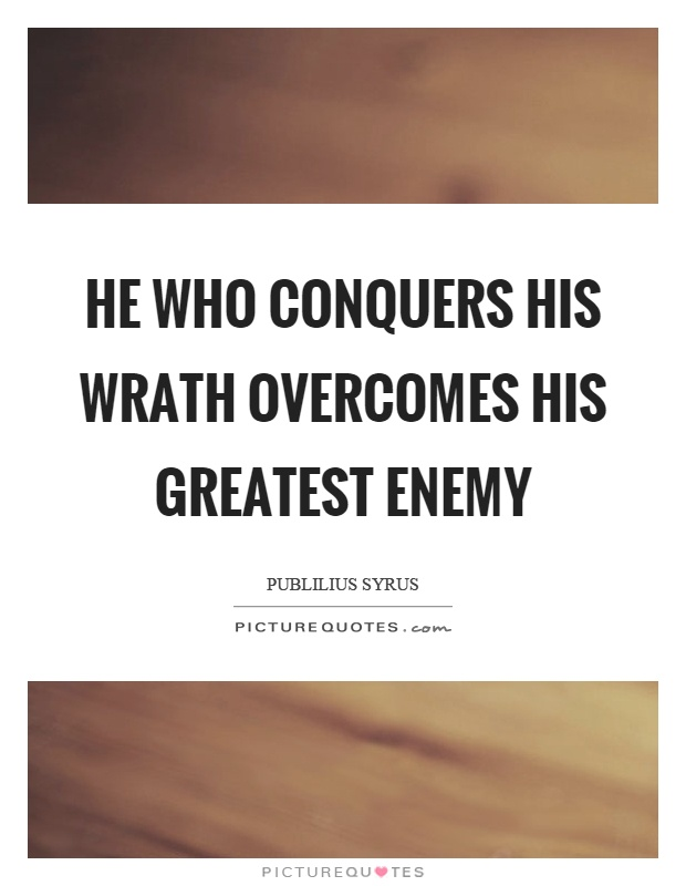 He who conquers his wrath overcomes his greatest enemy Picture Quote #1