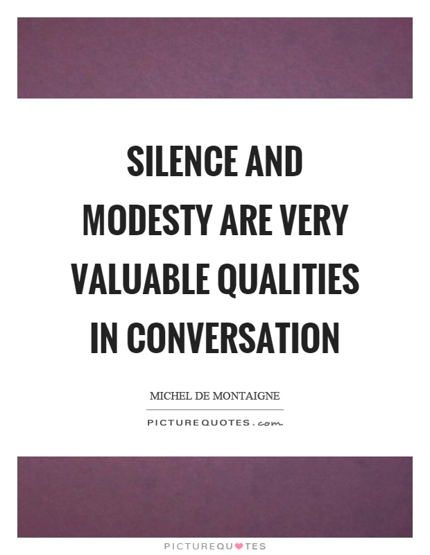 Silence and modesty are very valuable qualities in conversation Picture Quote #1