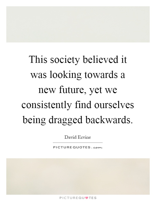 This society believed it was looking towards a new future, yet we consistently find ourselves being dragged backwards Picture Quote #1