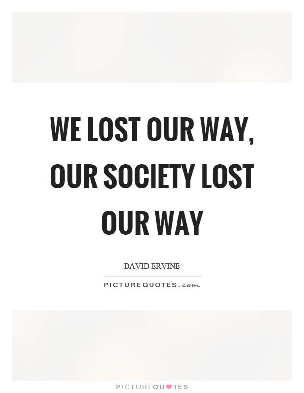 We lost our way, our society lost our way Picture Quote #1