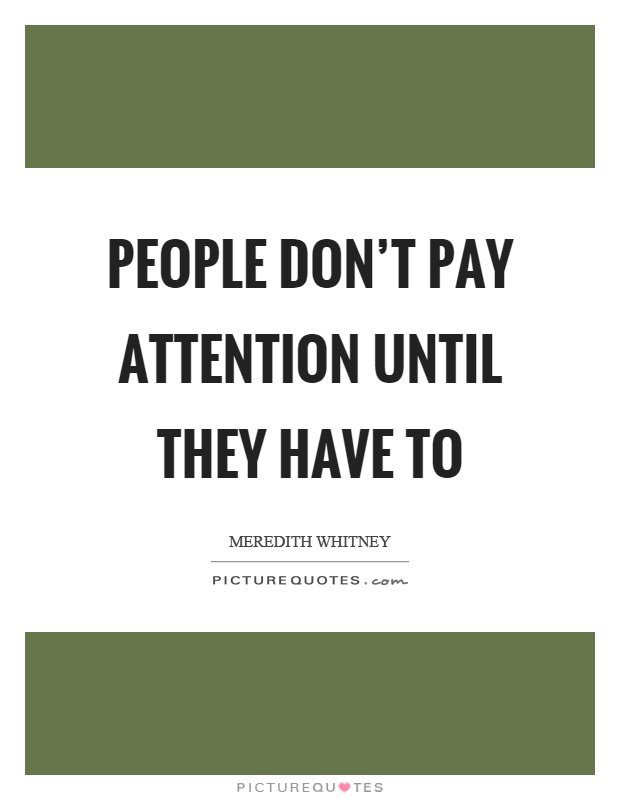 People don't pay attention until they have to Picture Quote #1