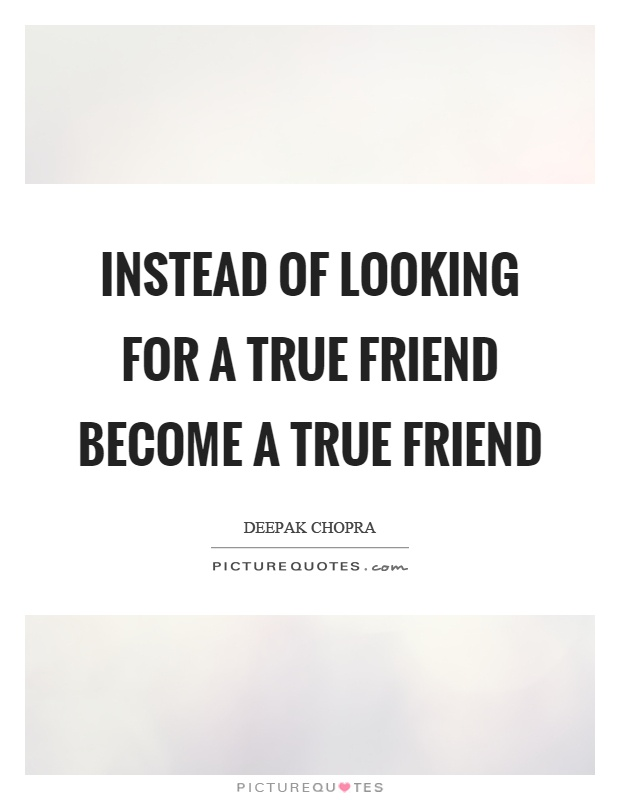 Instead of looking for a true friend become a true friend Picture Quote #1