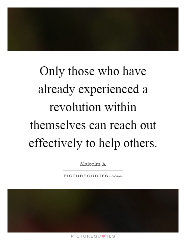 Only those who have already experienced a revolution within themselves can reach out effectively to help others Picture Quote #1