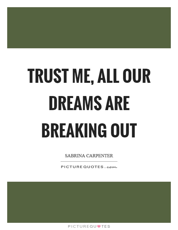 Trust me, all our dreams are breaking out Picture Quote #1