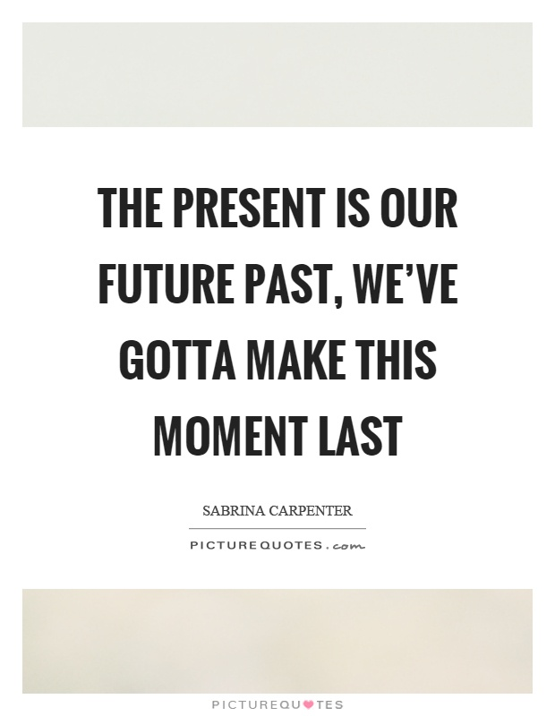 The present is our future past, we've gotta make this moment last Picture Quote #1