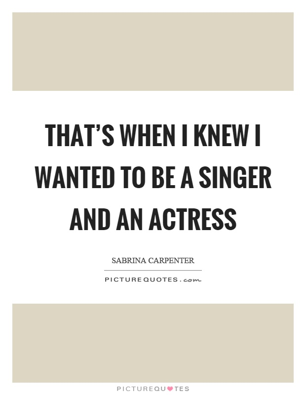 That's when I knew I wanted to be a singer and an actress Picture Quote #1