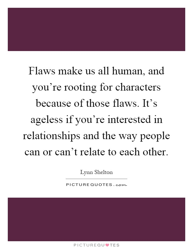 Flaws make us all human, and you're rooting for characters because of those flaws. It's ageless if you're interested in relationships and the way people can or can't relate to each other Picture Quote #1