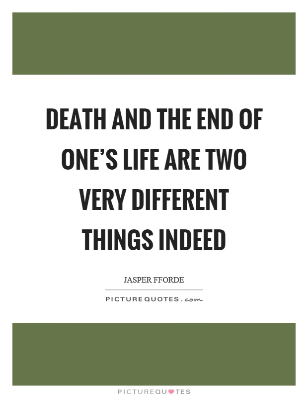 Death and the end of one's life are two very different things indeed Picture Quote #1