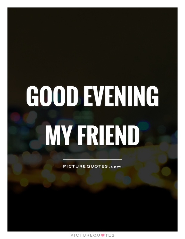 Good evening my friend Picture Quote #1