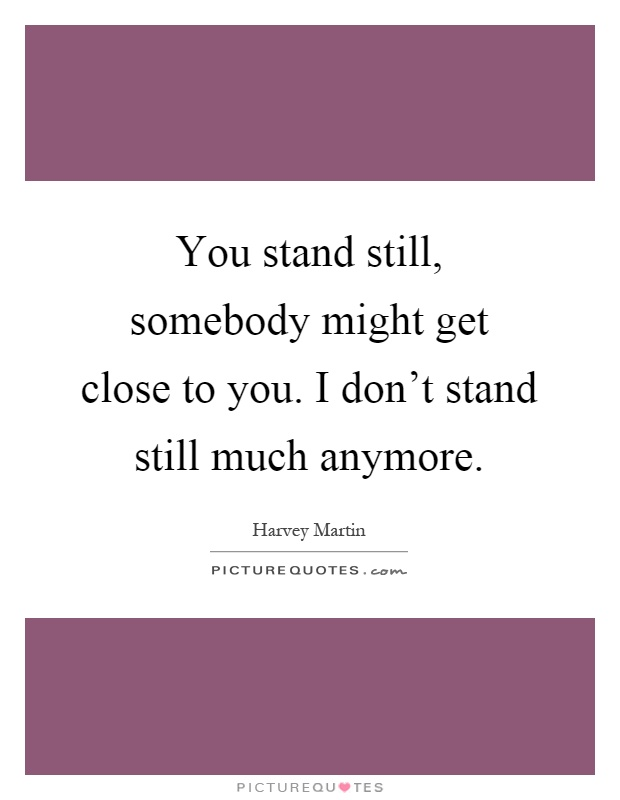 Love Quotes About Time Standing Still: You Stand Still, Somebody Might Get Close To You. I Don't
