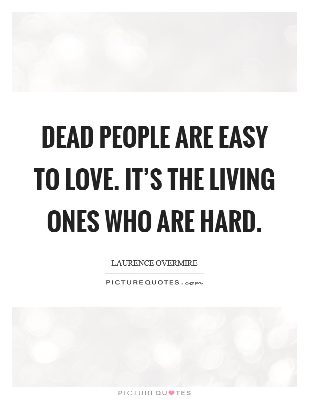 Dead people are easy to love. It's the living ones who are hard Picture Quote #1