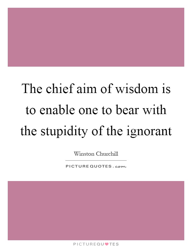 The chief aim of wisdom is to enable one to bear with the stupidity of the ignorant Picture Quote #1