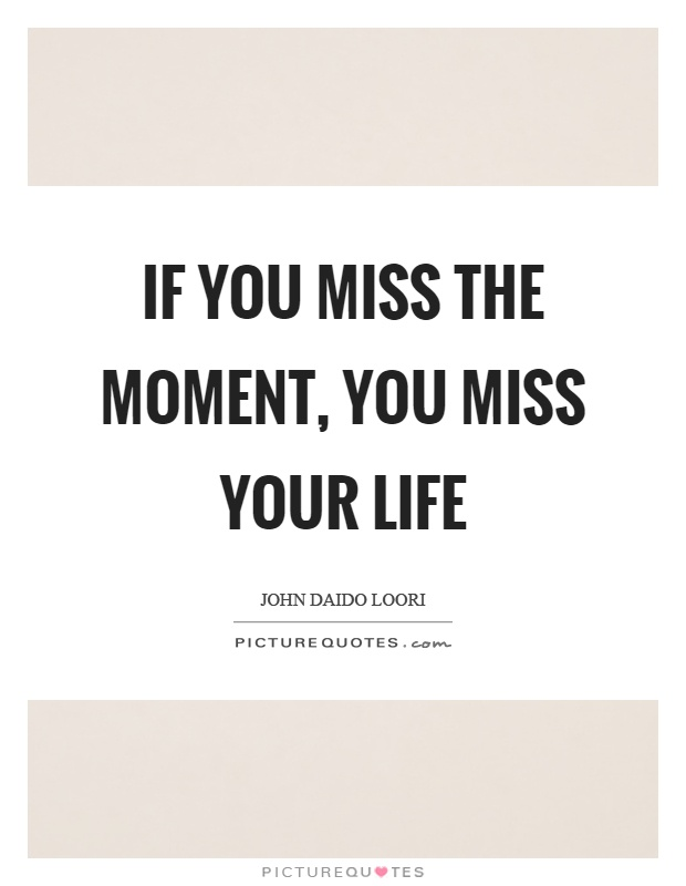 If you miss the moment, you miss your life Picture Quote #1