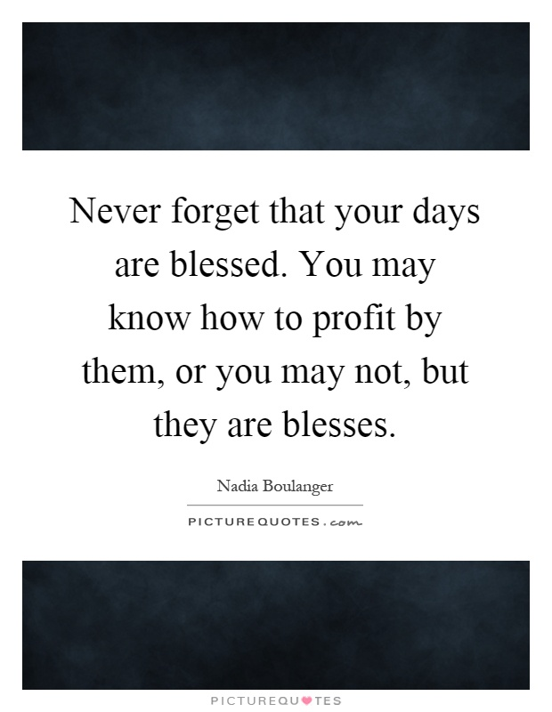 Never forget that your days are blessed. You may know how to profit by them, or you may not, but they are blesses Picture Quote #1