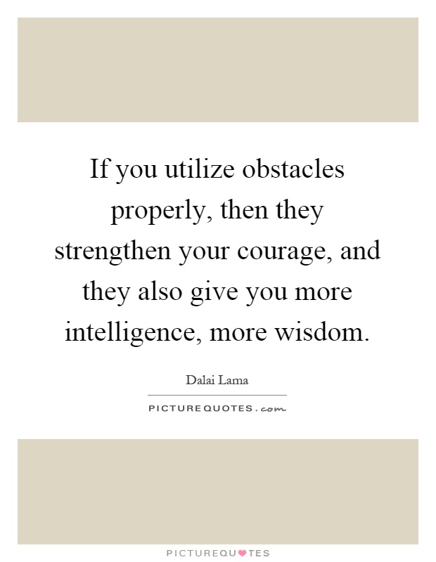 If you utilize obstacles properly, then they strengthen your courage, and they also give you more intelligence, more wisdom Picture Quote #1