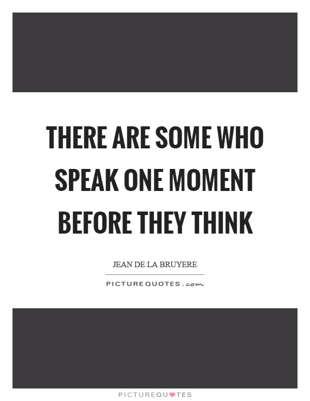 There are some who speak one moment before they think Picture Quote #1