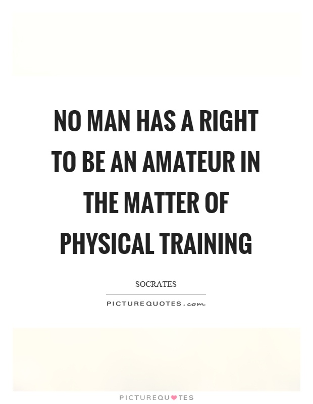 No man has a right to be an amateur in the matter of physical training Picture Quote #1