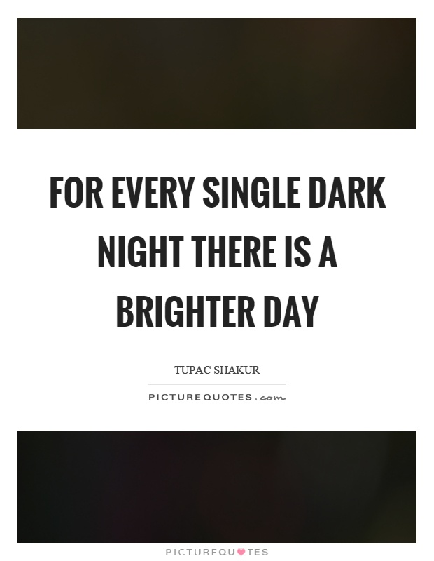 For every single dark night there is a brighter day Picture Quote #1