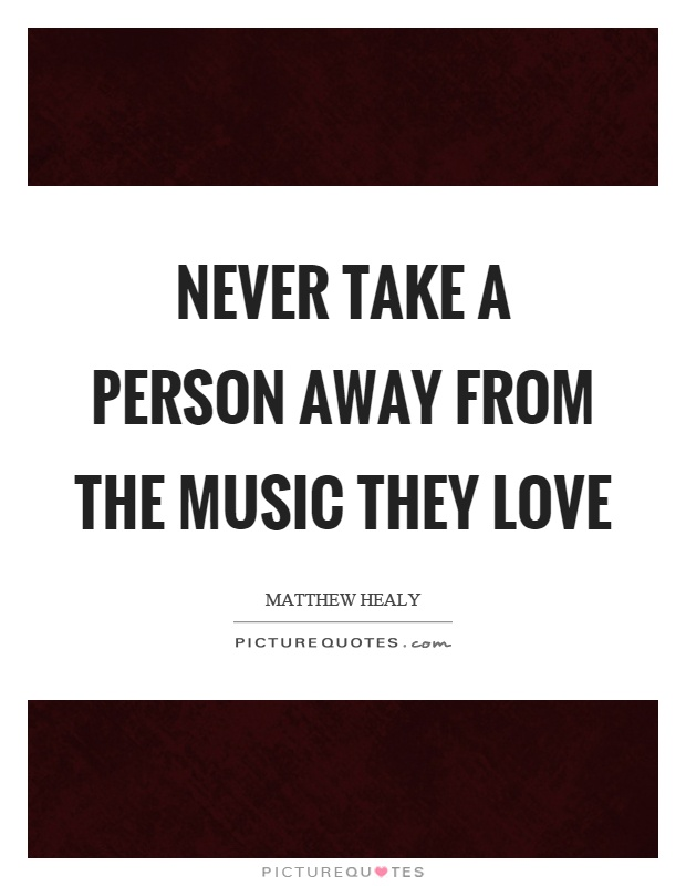 Never take a person away from the music they love Picture Quote #1