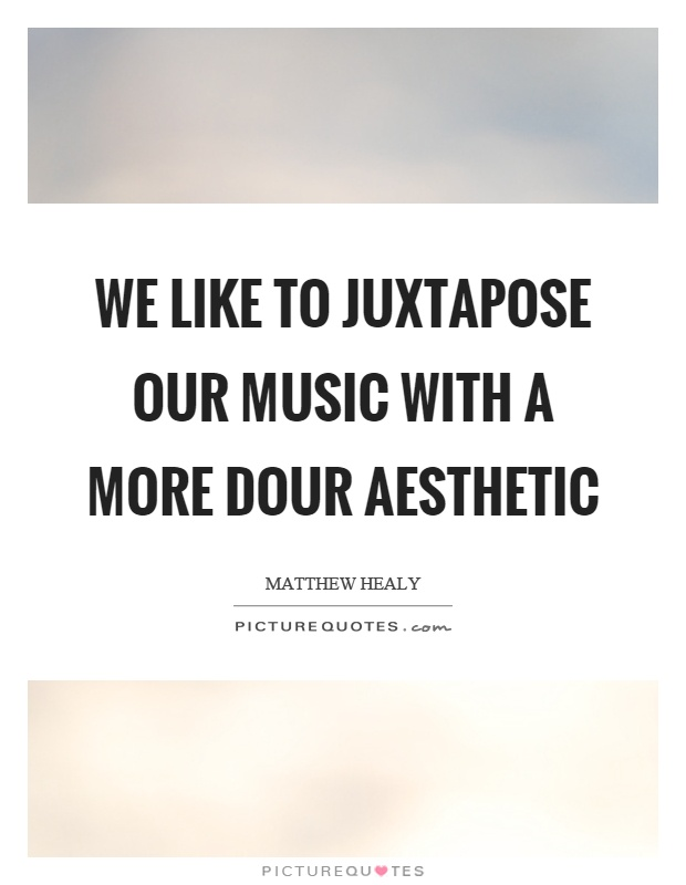 We like to juxtapose our music with a more dour aesthetic Picture Quote #1