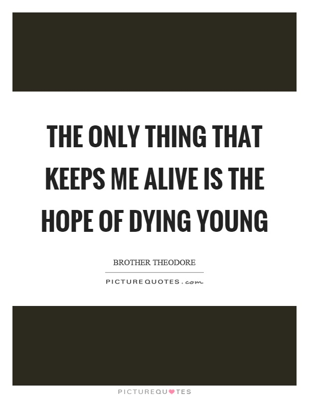 The only thing that keeps me alive is the hope of dying young Picture Quote #1