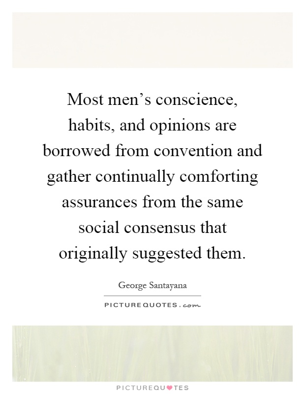 Most men's conscience, habits, and opinions are borrowed from convention and gather continually comforting assurances from the same social consensus that originally suggested them Picture Quote #1