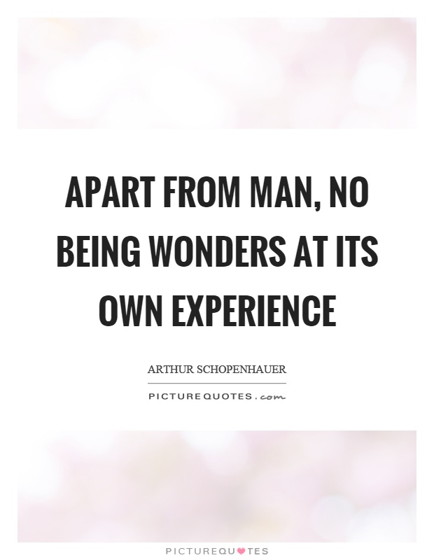 Apart from man, no being wonders at its own experience Picture Quote #1