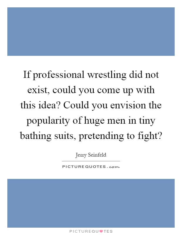 If professional wrestling did not exist, could you come up with this idea? Could you envision the popularity of huge men in tiny bathing suits, pretending to fight? Picture Quote #1