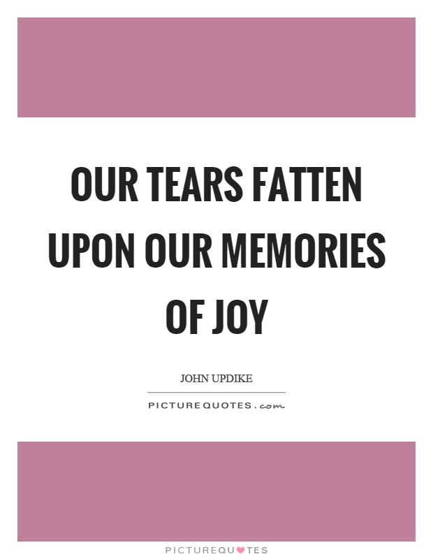 Our tears fatten upon our memories of joy Picture Quote #1