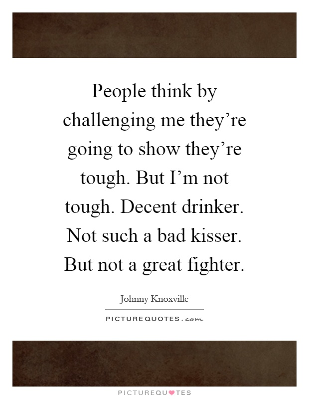 People think by challenging me they're going to show they're tough. But I'm not tough. Decent drinker. Not such a bad kisser. But not a great fighter Picture Quote #1