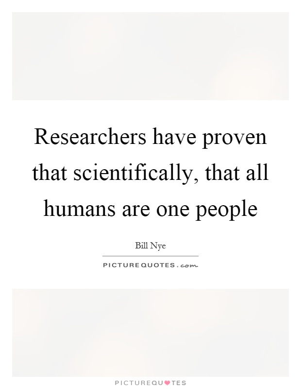 Researchers have proven that scientifically, that all humans are one people Picture Quote #1