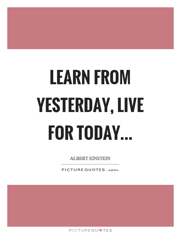 Learn from yesterday, live for today Picture Quote #1