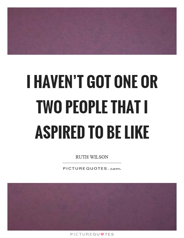 I haven't got one or two people that I aspired to be like Picture Quote #1