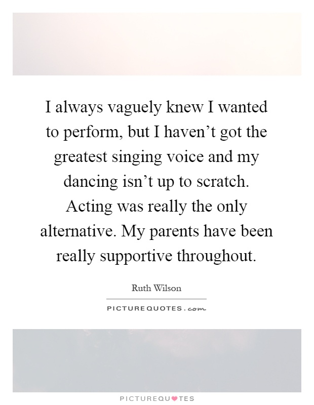 I always vaguely knew I wanted to perform, but I haven't got the greatest singing voice and my dancing isn't up to scratch. Acting was really the only alternative. My parents have been really supportive throughout Picture Quote #1