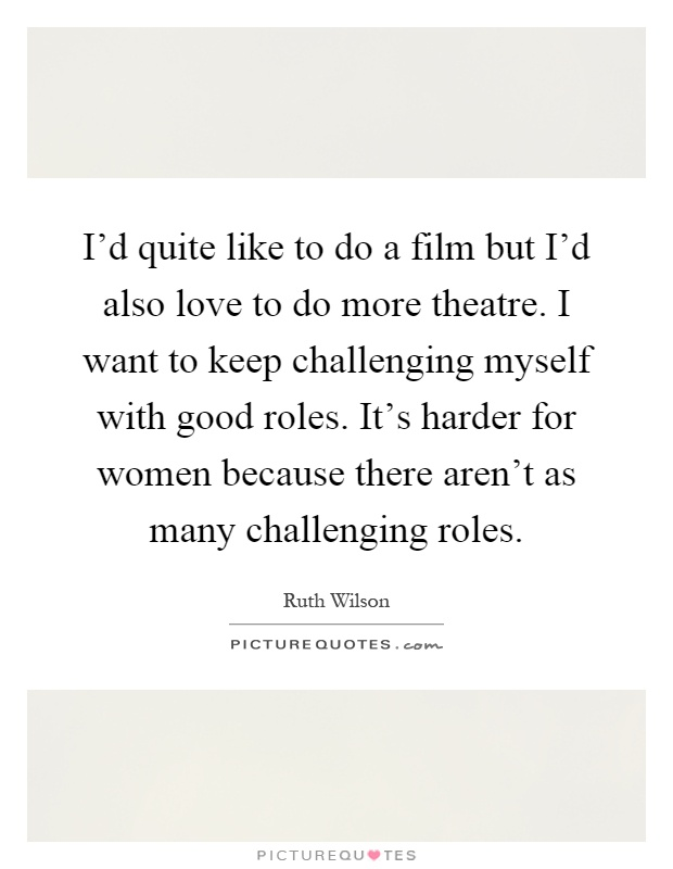 I'd quite like to do a film but I'd also love to do more theatre. I want to keep challenging myself with good roles. It's harder for women because there aren't as many challenging roles Picture Quote #1