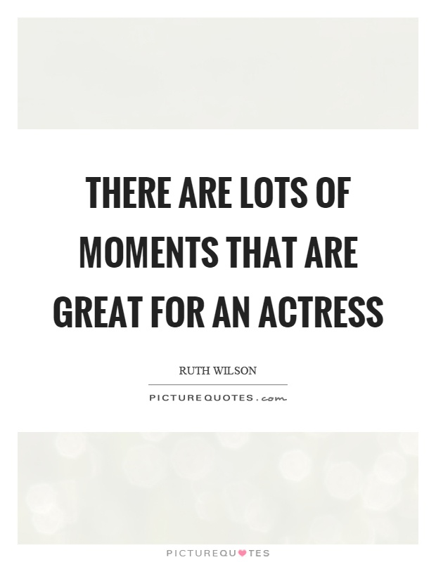 There are lots of moments that are great for an actress Picture Quote #1
