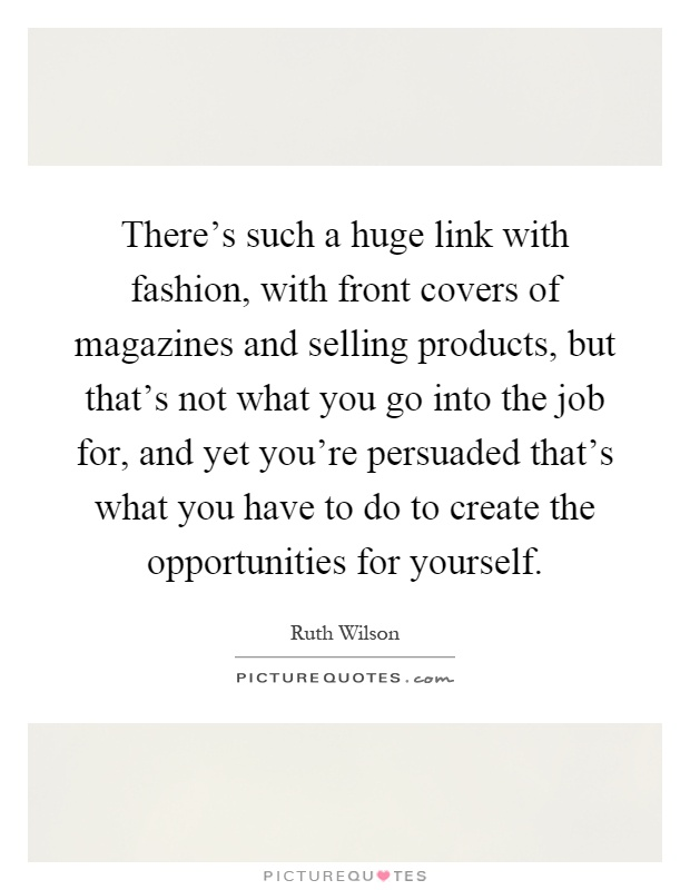There's such a huge link with fashion, with front covers of magazines and selling products, but that's not what you go into the job for, and yet you're persuaded that's what you have to do to create the opportunities for yourself Picture Quote #1
