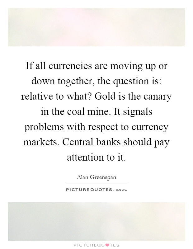 If all currencies are moving up or down together, the question is: relative to what? Gold is the canary in the coal mine. It signals problems with respect to currency markets. Central banks should pay attention to it Picture Quote #1