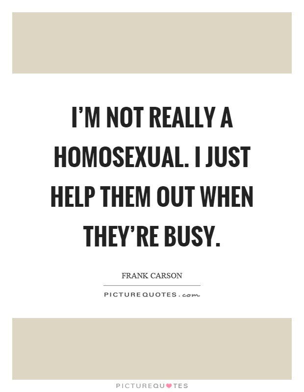 I'm not really a homosexual. I just help them out when they're busy Picture Quote #1