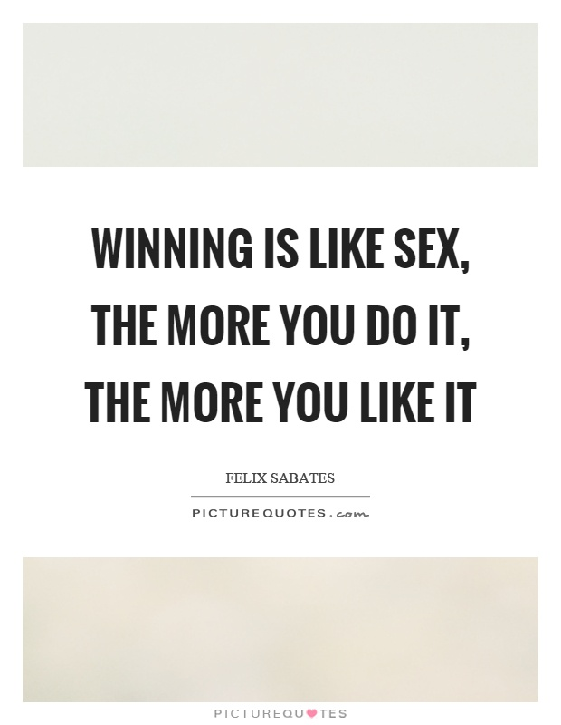 Winning is like sex, the more you do it, the more you like it Picture Quote #1